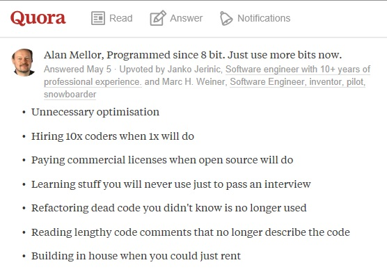 1. Unnecessary optimisation 2. Hiring 10x coders when 1x will do 3. Paying commercial licenses when open source will do 4. Learning stuff you will never use just to pass an interview 5. Refactoring dead code you didn't know is no longer used 6. Reading lengthy code comments that no longer describe the code 7. Building in house when you could just rent